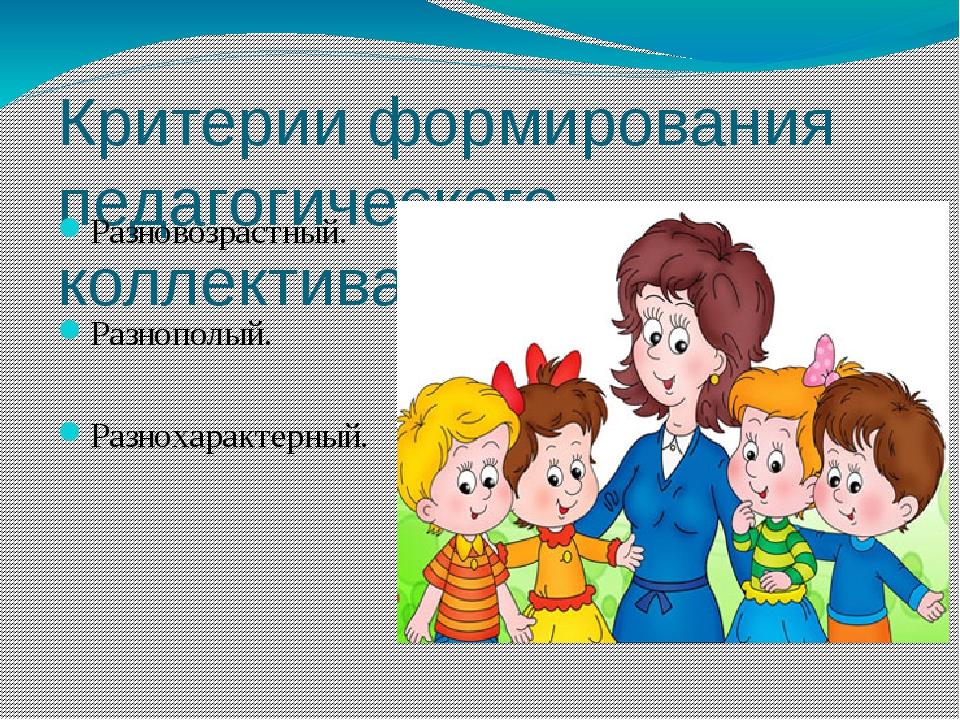 Критерии формирования педагогического коллектива: Разновозрастный. Разнополый...