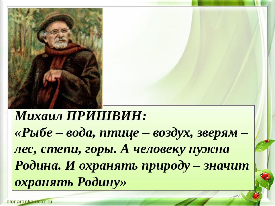 Михаил ПРИШВИН: «Рыбе – вода, птице – воздух, зверям – лес, степи, горы. А че...