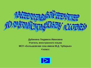 Дубинина Людмила Ивановна Учитель иностранного языка МОУ «Большовская оош име