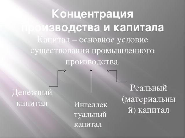 Концентрация производства и капитала Капитал – основное условие существования...