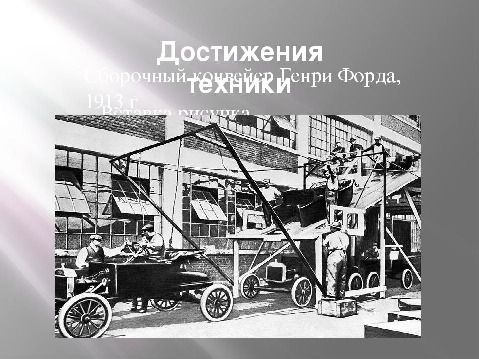 Достижения техники Сборочный конвейер Генри Форда, 1913 г