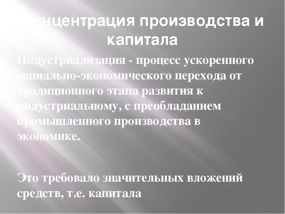 Концентрация производства и капитала Индустриализация - процесс ускоренного с...