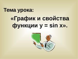 Тема урока: «График и свойства функции у = sin x».