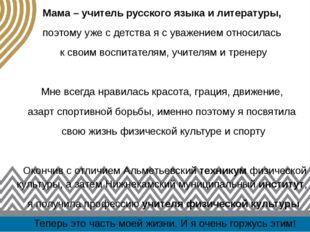Мама – учитель русского языка и литературы, поэтому уже с детства я с уважени
