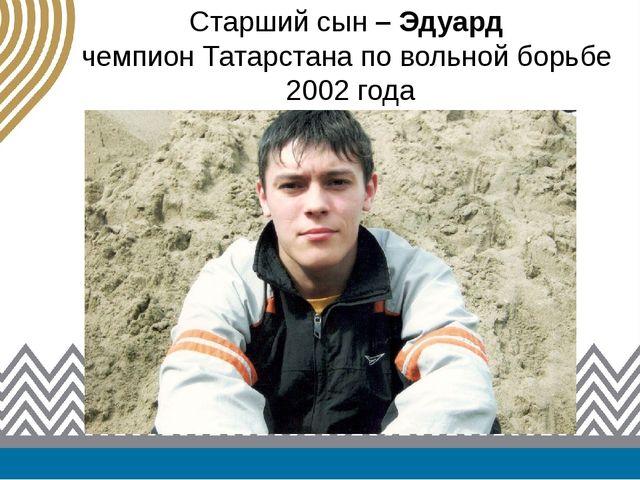 Старший сын – Эдуард чемпион Татарстана по вольной борьбе 2002 года