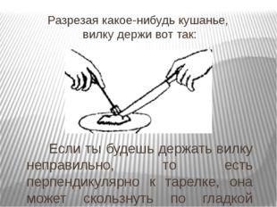 Разрезая какое-нибудь кушанье, вилку держи вот так:  Если ты будешь держать