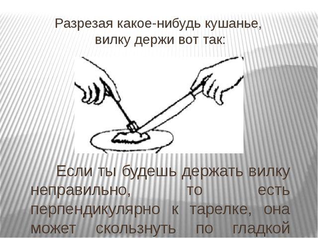 Разрезая какое-нибудь кушанье, вилку держи вот так:  Если ты будешь держать...