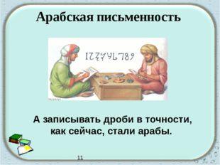 Арабская письменность А записывать дроби в точности, как сейчас, стали арабы.