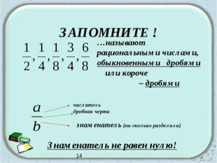 ЗАПОМНИТЕ ! …называют рациональными числами, обыкновенными дробями или короч