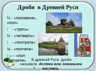 Дроби в Древней Руси ½ - «половина», «пол» ⅓ - «треть» ¼ - «четверть» ⅙ - «по