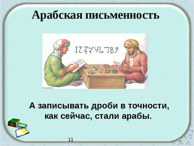Арабская письменность А записывать дроби в точности, как сейчас, стали арабы....