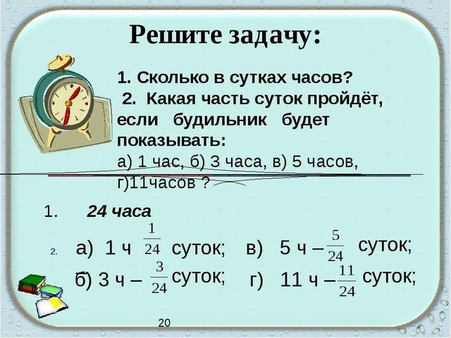 Решите задачу: 1. Сколько в сутках часов? 2. Какая часть суток пройдёт, если...