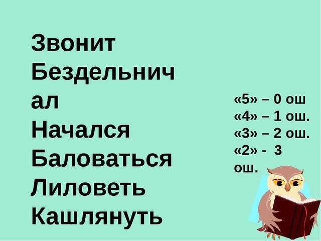 Звонит Бездельничал Начался Баловаться Лиловеть Кашлянуть «5» – 0 ош «4» – 1...
