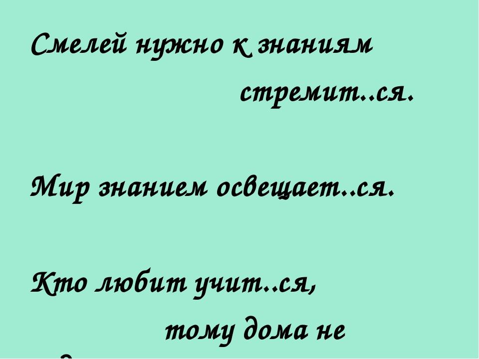Смелей нужно к знаниям стремит..ся. Мир знанием освещает..ся. Кто любит учит....