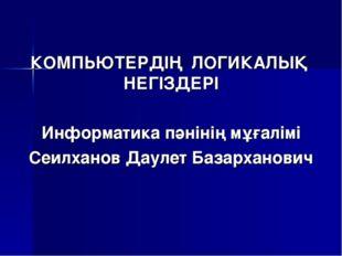 КОМПЬЮТЕРДІҢ ЛОГИКАЛЫҚ НЕГІЗДЕРІ Информатика пәнінің мұғалімі Сеилханов Даул