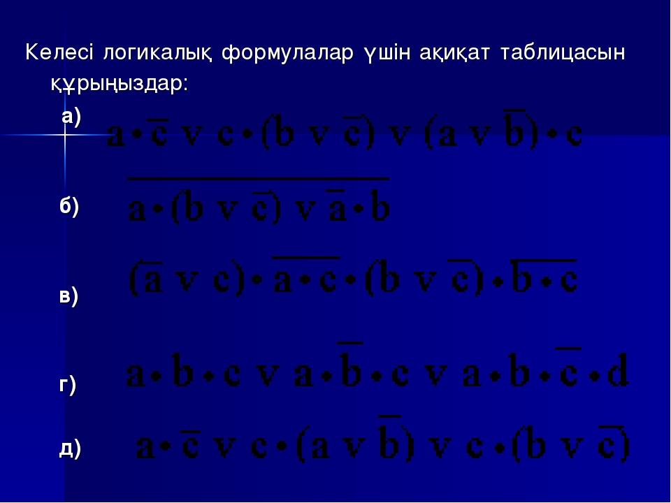Келесі логикалық формулалар үшін ақиқат таблицасын құрыңыздар: а) б) в) г) д)