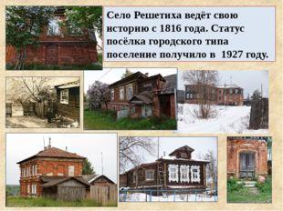 Село Решетиха ведёт свою историю с 1816 года. Статус посёлка городского типа