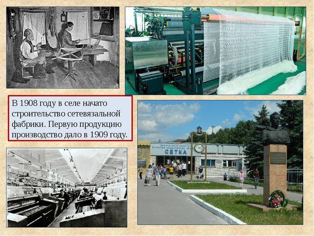 В 1908 году в селе начато строительство сетевязальной фабрики. Первую продукц...