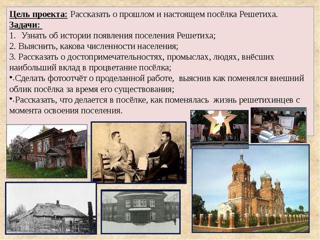 Цель проекта: Рассказать о прошлом и настоящем посёлка Решетиха. Задачи: Узна...