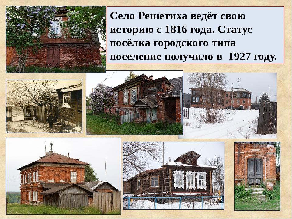 Село Решетиха ведёт свою историю с 1816 года. Статус посёлка городского типа...
