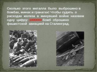 Сколько этого металла было выброшено в бомбах, минах и гранатах! Чтобы судить