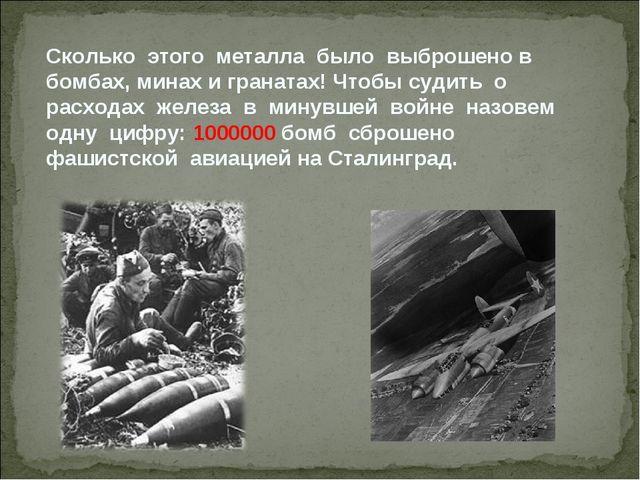 Сколько этого металла было выброшено в бомбах, минах и гранатах! Чтобы судить...