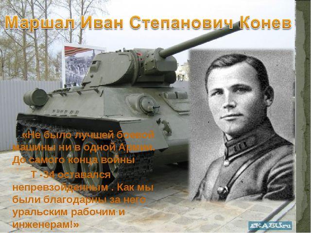 «Не было лучшей боевой машины ни в одной Армии. До самого конца войны Т -34 о...