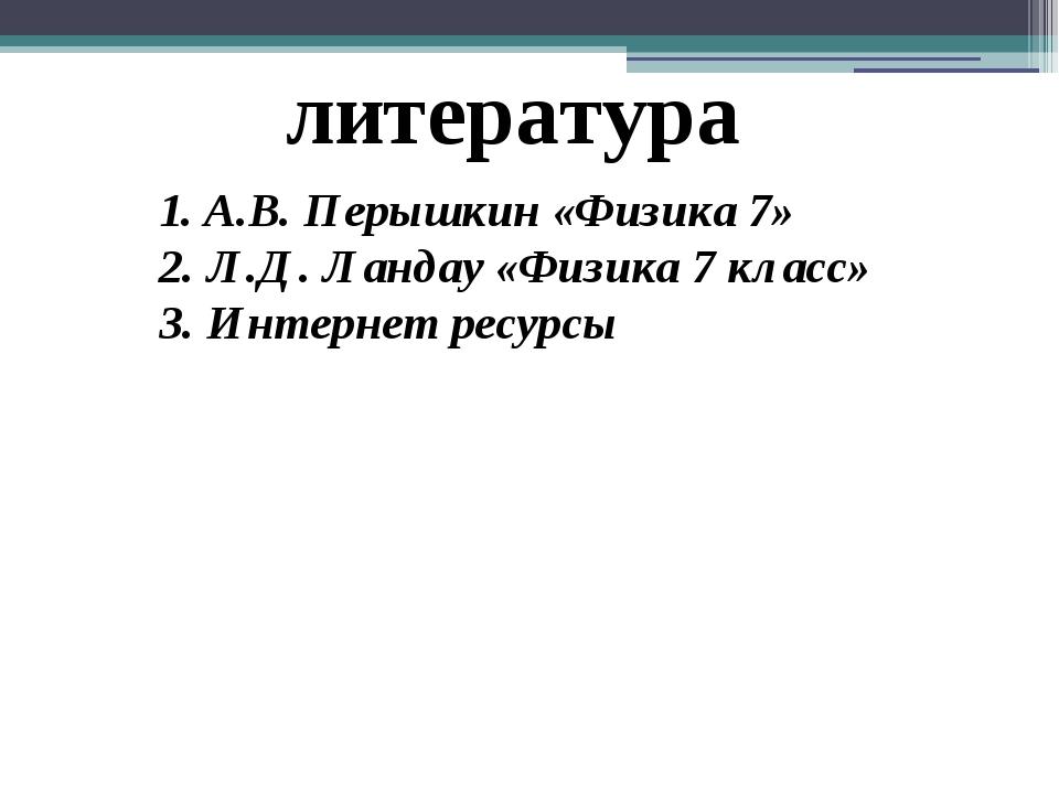 литература 1. А.В. Перышкин «Физика 7» 2. Л.Д. Ландау «Физика 7 класс» 3. Инт...