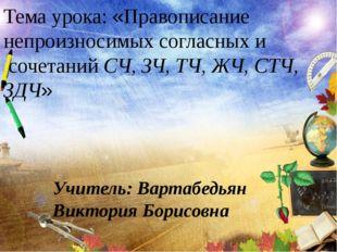 Учитель: Вартабедьян Виктория Борисовна Тема урока: «Правописание непроизнос