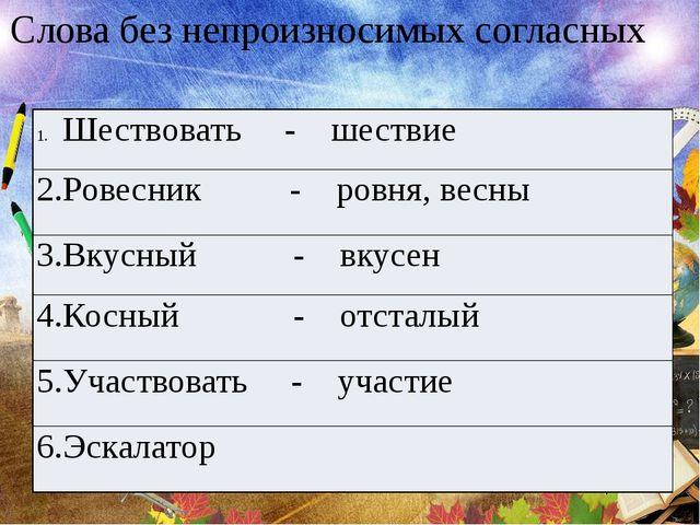 Слова без непроизносимых согласных Шествовать - шествие 2.Ровесник- ровня, ве...