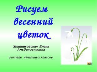 Рисуем весенний цветок Житниковская Елена Альбиновнаовна учитель начальных кл