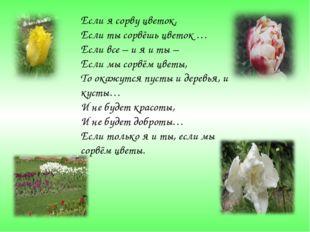 Если я сорву цветок, Если ты сорвёшь цветок … Если все – и я и ты – Если мы с