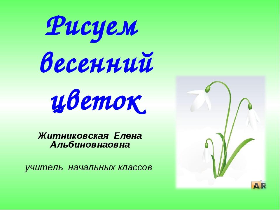 Рисуем весенний цветок Житниковская Елена Альбиновнаовна учитель начальных кл...