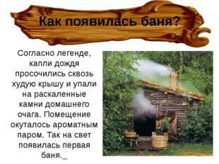 Как появилась баня? Согласно легенде, капли дождя просочились сквозь худую кр
