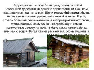 В древности русские бани представляли собой небольшой деревянный домик с един