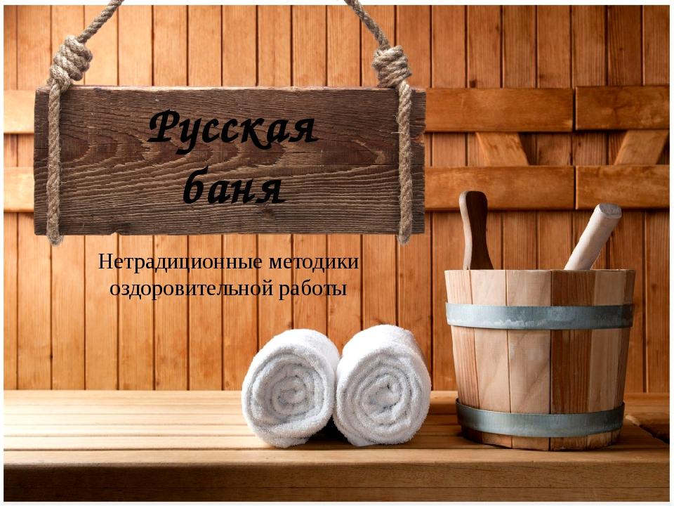Нетрадиционные методики оздоровительной работы Русская баня