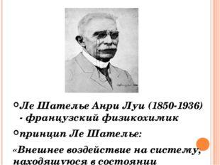 Лe Шателье Анри Луи (1850-1936) - французский физикохимик принцип Ле Шателье: