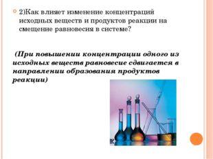 2)Как влияет изменение концентраций исходных веществ и продуктов реакции на с