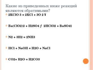 Какие из приведенных ниже реакций являются обратимыми? 2KClO 3 = 2KCl + 3O 2