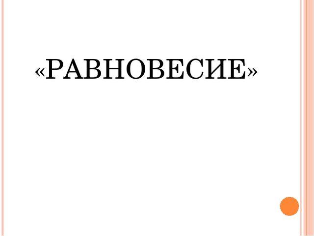 «РАВНОВЕСИЕ»