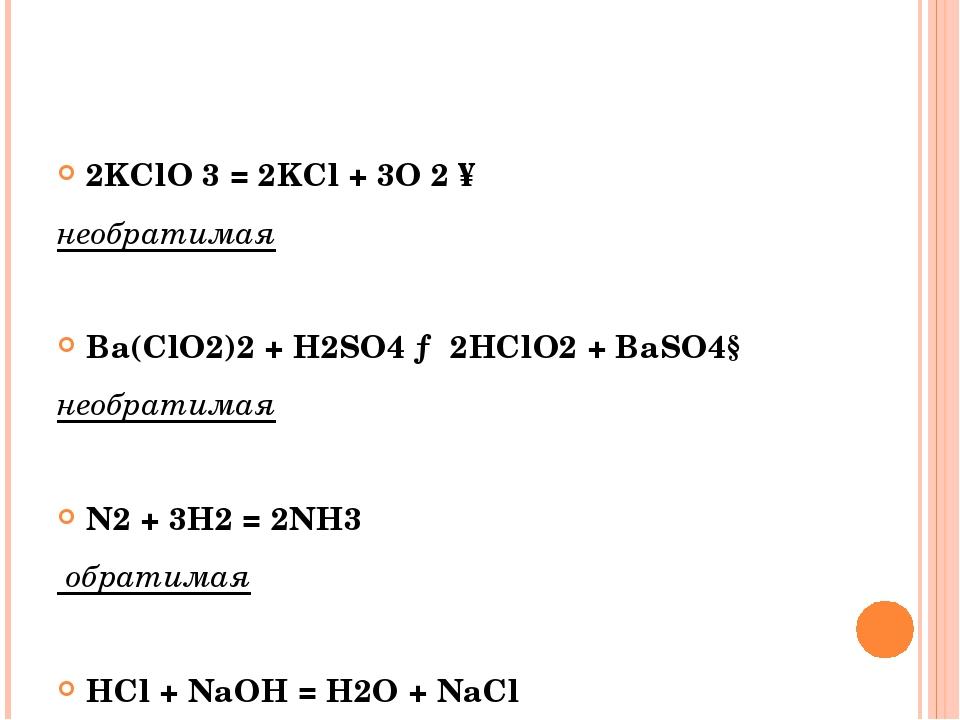 2KClO 3 = 2KCl + 3O 2 ↑ необратимая Ba(ClO2)2 + H2SO4 → 2HClO2 + BaSO4↓ необ...