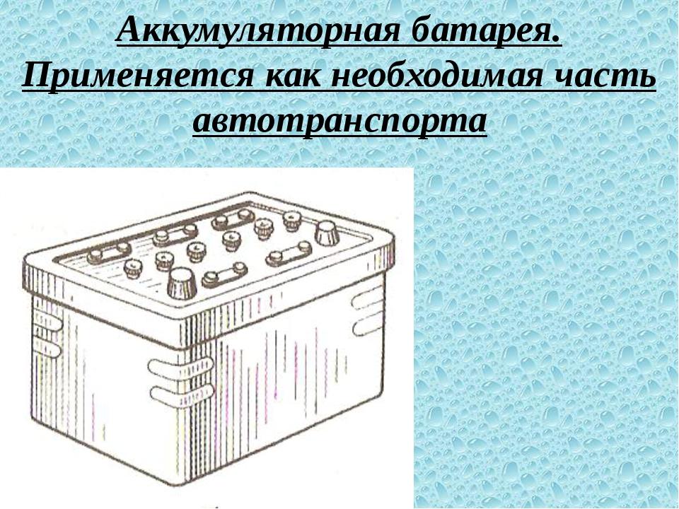 Аккумуляторная батарея. Применяется как необходимая часть автотранспорта