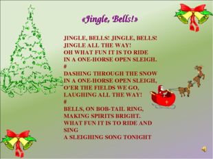 JINGLE, BELLS! JINGLE, BELLS! JINGLE ALL THE WAY! OH WHAT FUN IT IS TO RIDE I