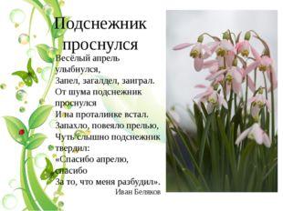 Подснежник проснулся Весёлый апрель улыбнулся, Запел, загалдел, заиграл. От ш