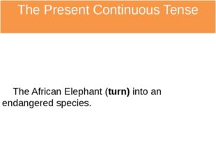 The Present Continuous Tense The African Elephant (turn) into an endangered s