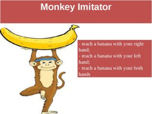 Monkey Imitator - reach a banana with your right hand; - reach a banana with