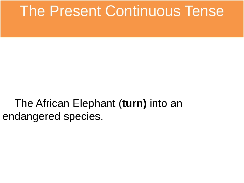 The Present Continuous Tense The African Elephant (turn) into an endangered s...