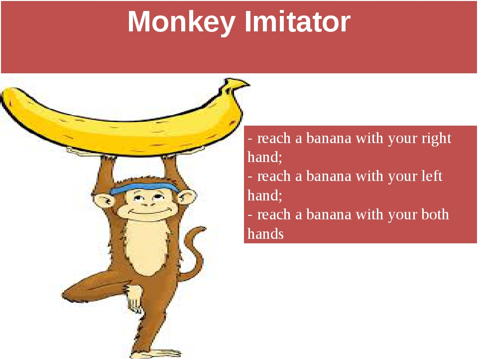 Monkey Imitator - reach a banana with your right hand; - reach a banana with...