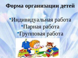 Форма организации детей Индивидуальная работа Парная работа Групповая работа