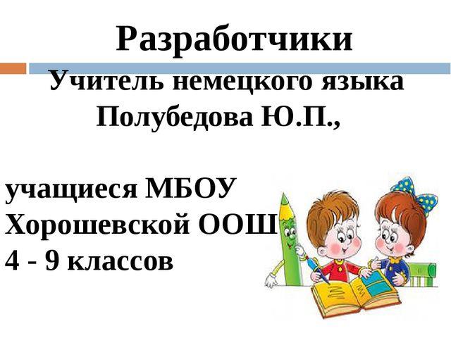 Разработчики Учитель немецкого языка Полубедова Ю.П., учащиеся МБОУ Хорошевс...